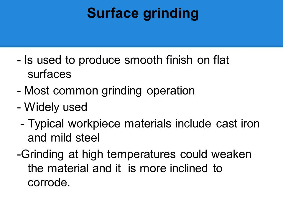Surface grinding - Is used to produce smooth finish on flat surfaces - Most common grinding operation - Widely used - Typical workpiece materials include cast iron and mild steel -Grinding at high temperatures could weaken the material and it is more inclined to corrode.