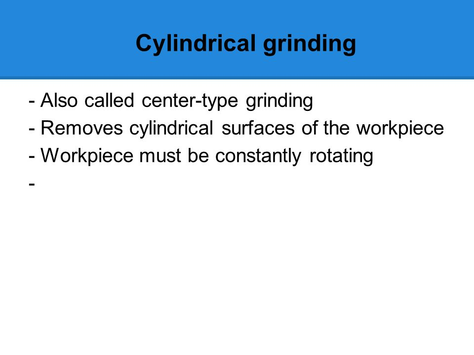 Cylindrical grinding - Also called center-type grinding - Removes cylindrical surfaces of the workpiece - Workpiece must be constantly rotating -