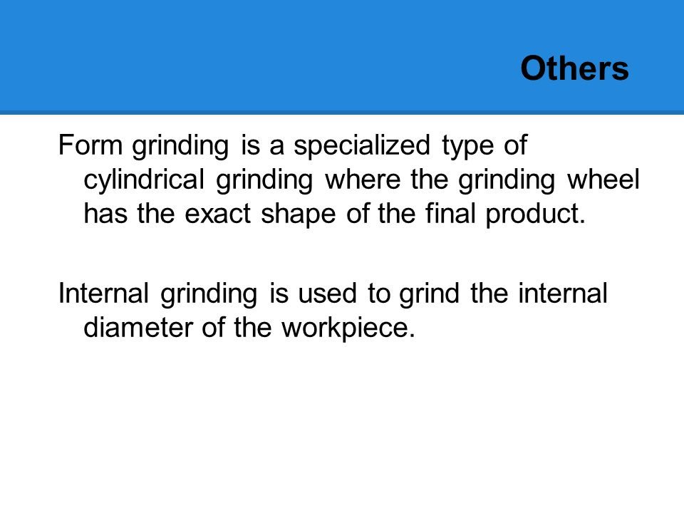 Others Electrochemical grinding is a type of grinding in which a positively charged workpiece in a conductive fluid is eroded by a negatively charged grinding wheel.