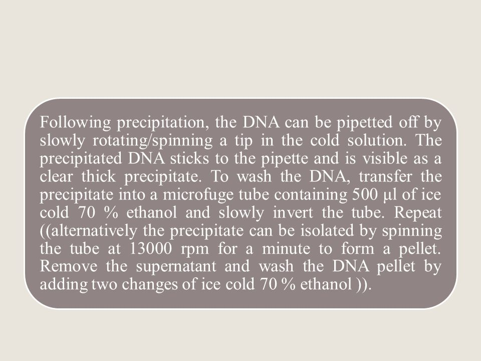 Following precipitation, the DNA can be pipetted off by slowly rotating/spinning a tip in the cold solution.