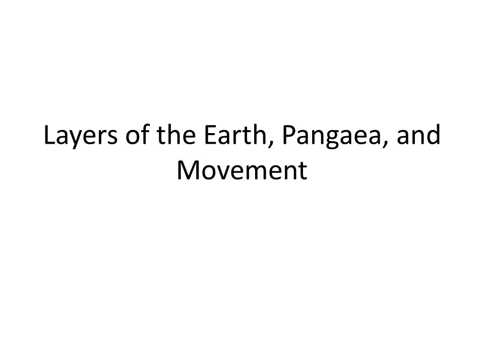 Layers of the Earth, Pangaea, and Movement