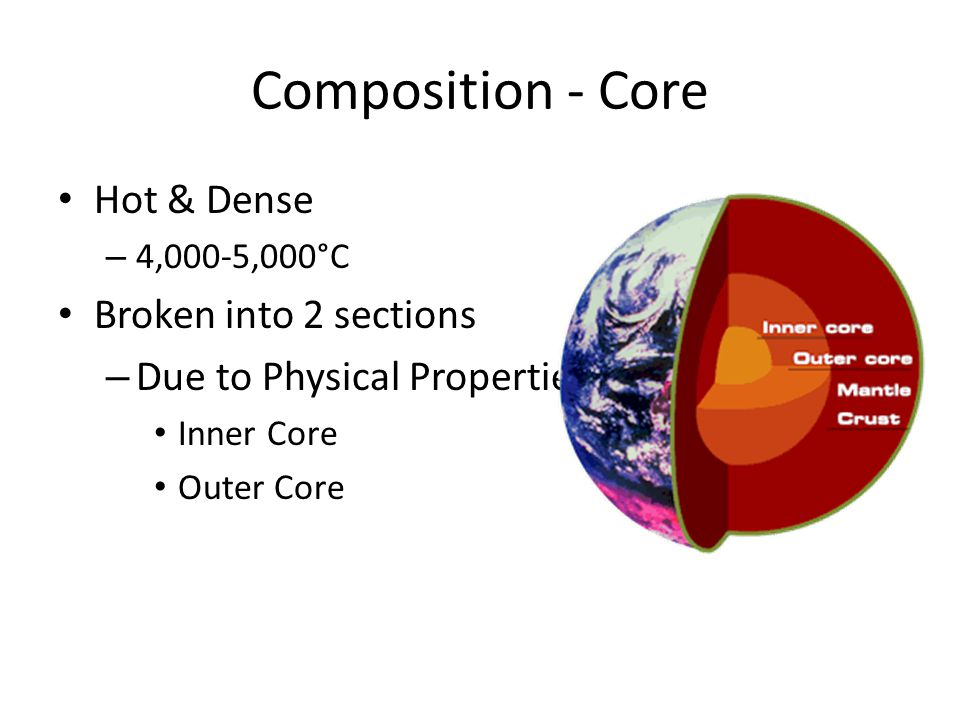 Composition - Core Hot & Dense – 4,000-5,000°C Broken into 2 sections – Due to Physical Properties Inner Core Outer Core