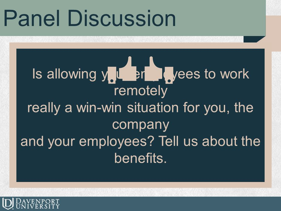 Panel Discussion Is allowing your employees to work remotely really a win-win situation for you, the company and your employees? Tell us about the ben