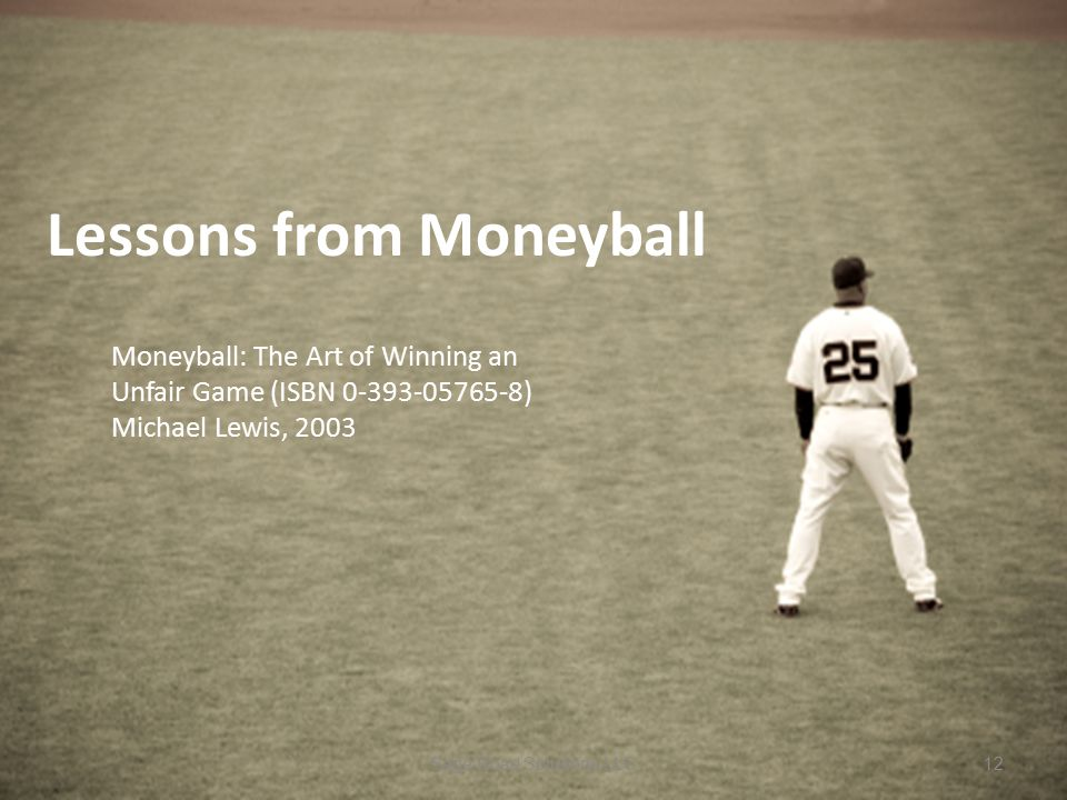 Lessons from Moneyball Moneyball: The Art of Winning an Unfair Game (ISBN 0-393-05765-8) Michael Lewis, 2003 Sage Road Solutions LLC12