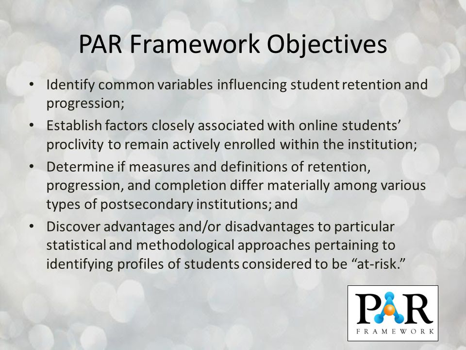 PAR Framework Objectives Identify common variables influencing student retention and progression; Establish factors closely associated with online stu