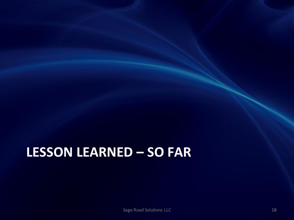 LESSON LEARNED – SO FAR Sage Road Solutions LLC18