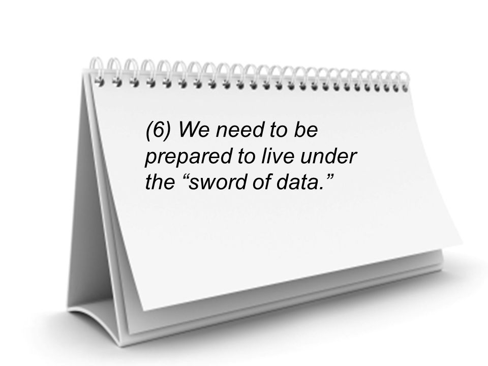 (6) We need to be prepared to live under the sword of data.