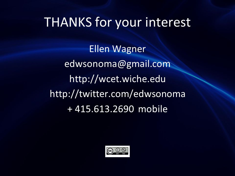 THANKS for your interest Ellen Wagner edwsonoma@gmail.com http://wcet.wiche.edu http://twitter.com/edwsonoma + 415.613.2690 mobile