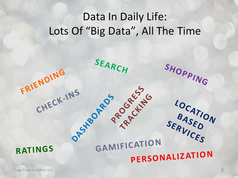Data In Daily Life: Lots Of Big Data , All The Time 3 CHECK-INS SEARCH LOCATION BASED SERVICES SHOPPING DASHBOARDS FRIENDING RATINGS PERSONALIZATION PROGRESS TRACKING GAMIFICATION Sage Road Solutions LLC
