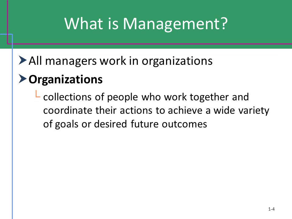 What is Management?  All managers work in organizations  Organizations └ collections of people who work together and coordinate their actions to ach