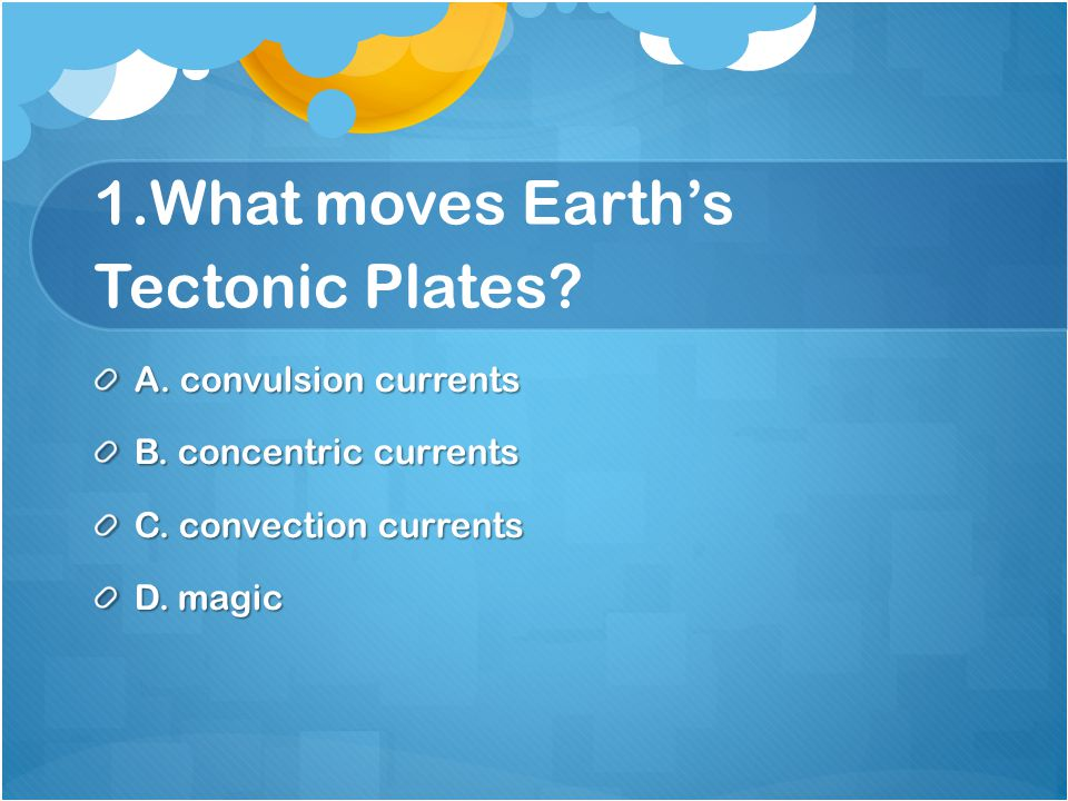 1.What moves Earth's Tectonic Plates. A. convulsion currents B.