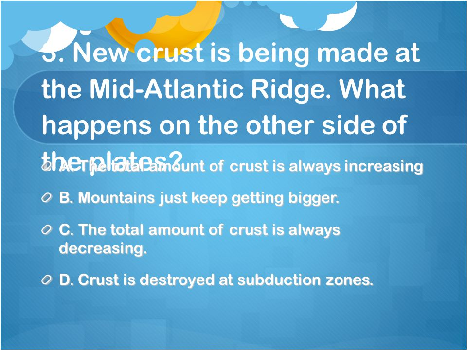 3. New crust is being made at the Mid-Atlantic Ridge.