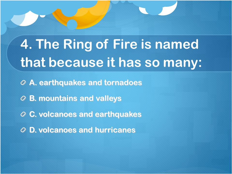 4. The Ring of Fire is named that because it has so many: A.