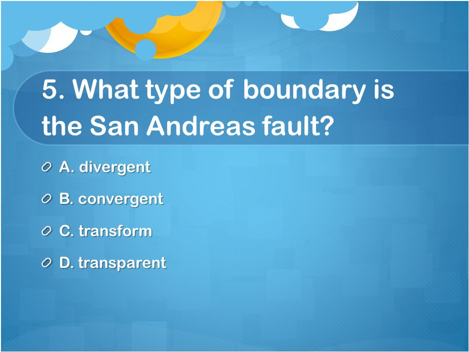 5. What type of boundary is the San Andreas fault.