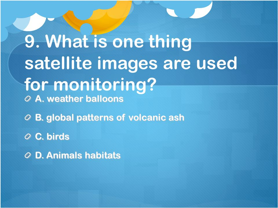 9. What is one thing satellite images are used for monitoring.