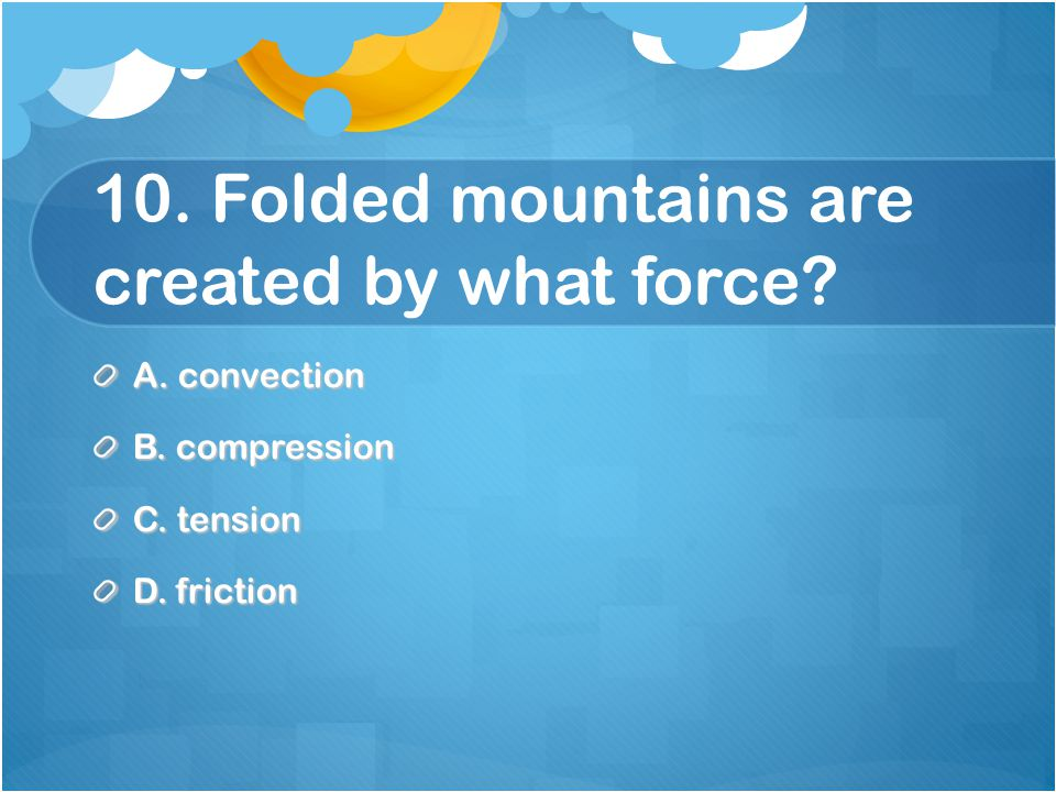 10. Folded mountains are created by what force A. convection B. compression C. tension D. friction