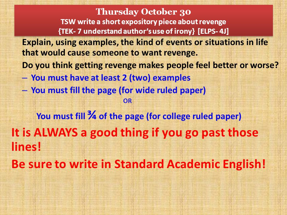 Thursday October 30 TSW write a short expository piece about revenge {TEK- 7 understand author's use of irony} [ELPS- 4J] Explain, using examples, the kind of events or situations in life that would cause someone to want revenge.
