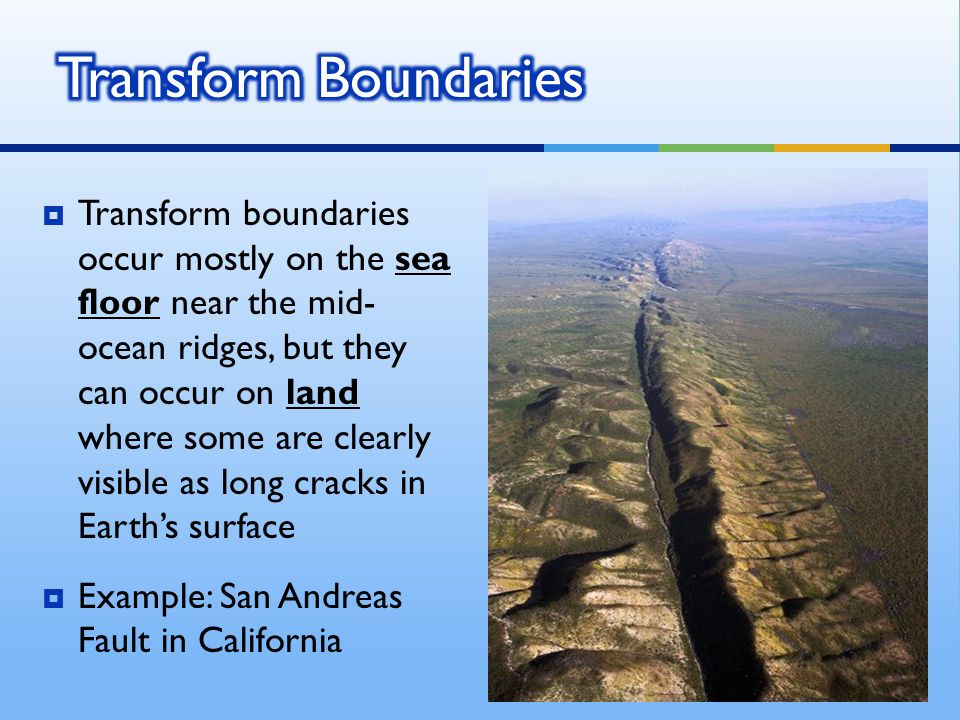  Transform boundaries occur mostly on the sea floor near the mid- ocean ridges, but they can occur on land where some are clearly visible as long cracks in Earth's surface  Example: San Andreas Fault in California