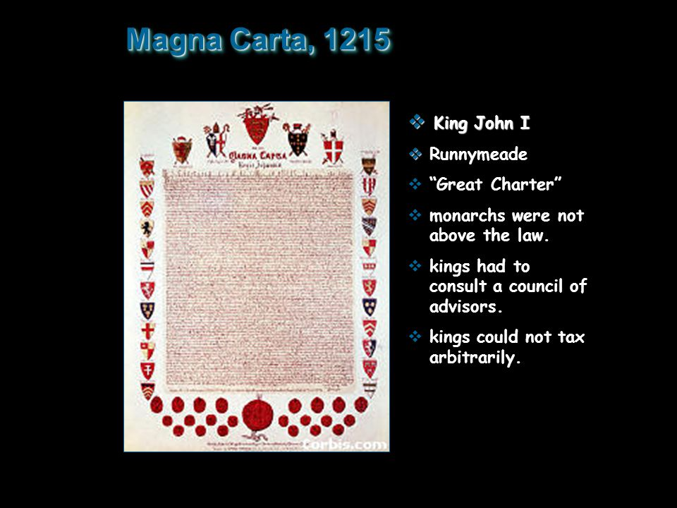 "Magna Carta, 1215  King John I   Runnymeade  ""Great Charter""  monarchs were not above the law.  kings had to consult a council of advisors.  ki"