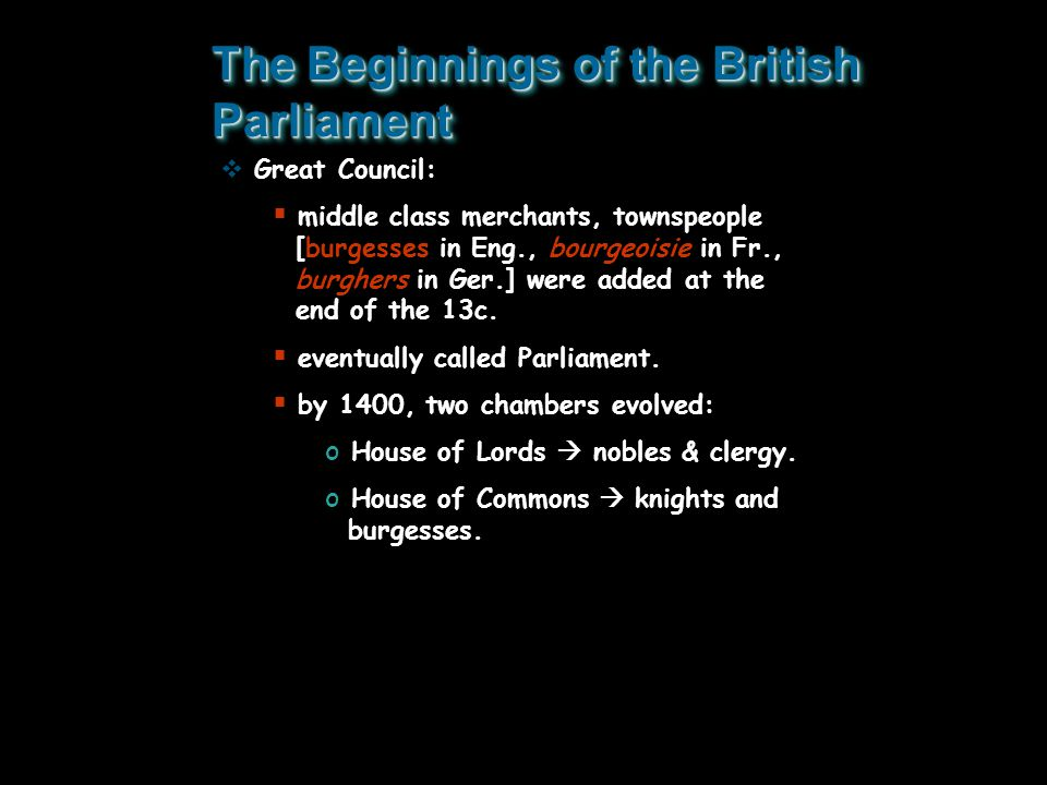 The Beginnings of the British Parliament  Great Council:  middle class merchants, townspeople [burgesses in Eng., bourgeoisie in Fr., burghers in Ge