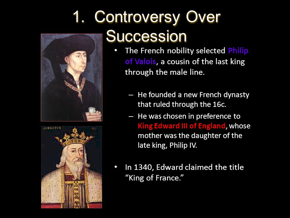 The French nobility selected Philip of Valois, a cousin of the last king through the male line. – He founded a new French dynasty that ruled through t