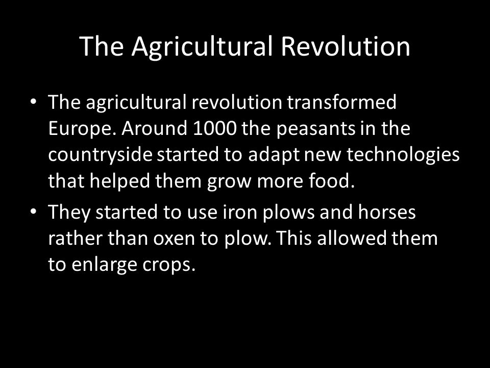 The Agricultural Revolution The agricultural revolution transformed Europe. Around 1000 the peasants in the countryside started to adapt new technolog