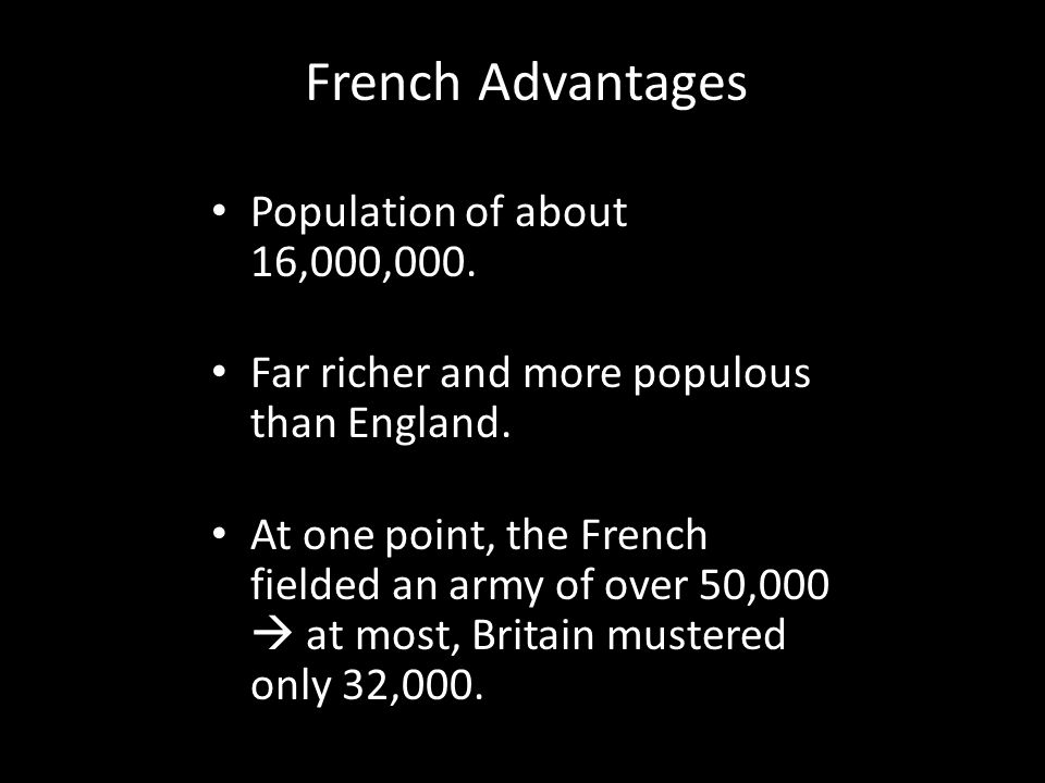 French Advantages Population of about 16,000,000. Far richer and more populous than England. At one point, the French fielded an army of over 50,000 