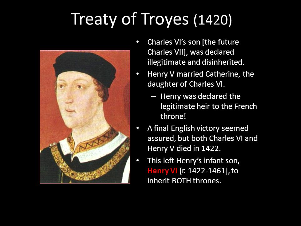 Treaty of Troyes (1420) Charles VI's son [the future Charles VII], was declared illegitimate and disinherited. Henry V married Catherine, the daughter