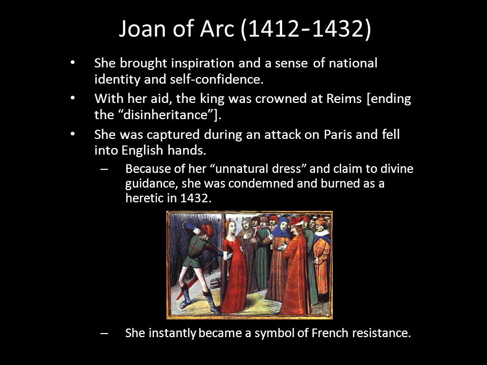 Joan of Arc (1412 - 1432) She brought inspiration and a sense of national identity and self-confidence. With her aid, the king was crowned at Reims [e