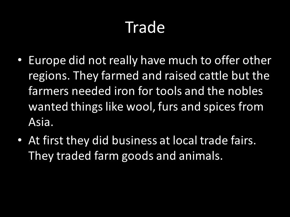 Trade Europe did not really have much to offer other regions. They farmed and raised cattle but the farmers needed iron for tools and the nobles wante