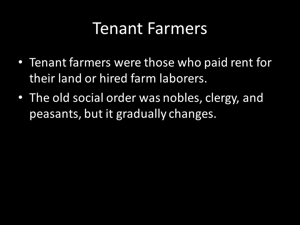 Tenant Farmers Tenant farmers were those who paid rent for their land or hired farm laborers. The old social order was nobles, clergy, and peasants, b