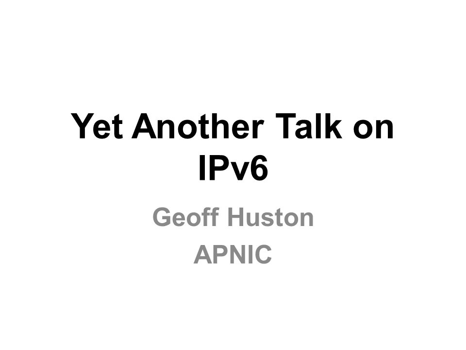 Yet Another Talk on IPv6 Geoff Huston APNIC