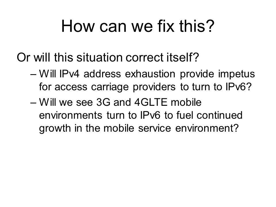 How can we fix this? Or will this situation correct itself? –Will IPv4 address exhaustion provide impetus for access carriage providers to turn to IPv