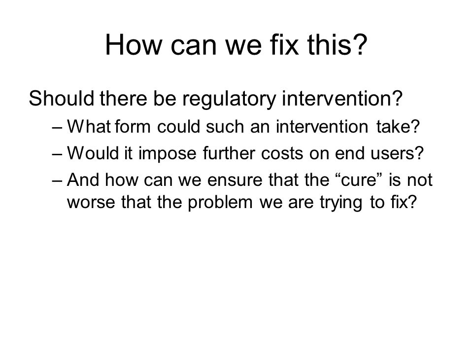 How can we fix this? Should there be regulatory intervention? –What form could such an intervention take? –Would it impose further costs on end users?