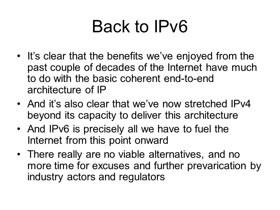 Back to IPv6 It's clear that the benefits we've enjoyed from the past couple of decades of the Internet have much to do with the basic coherent end-to