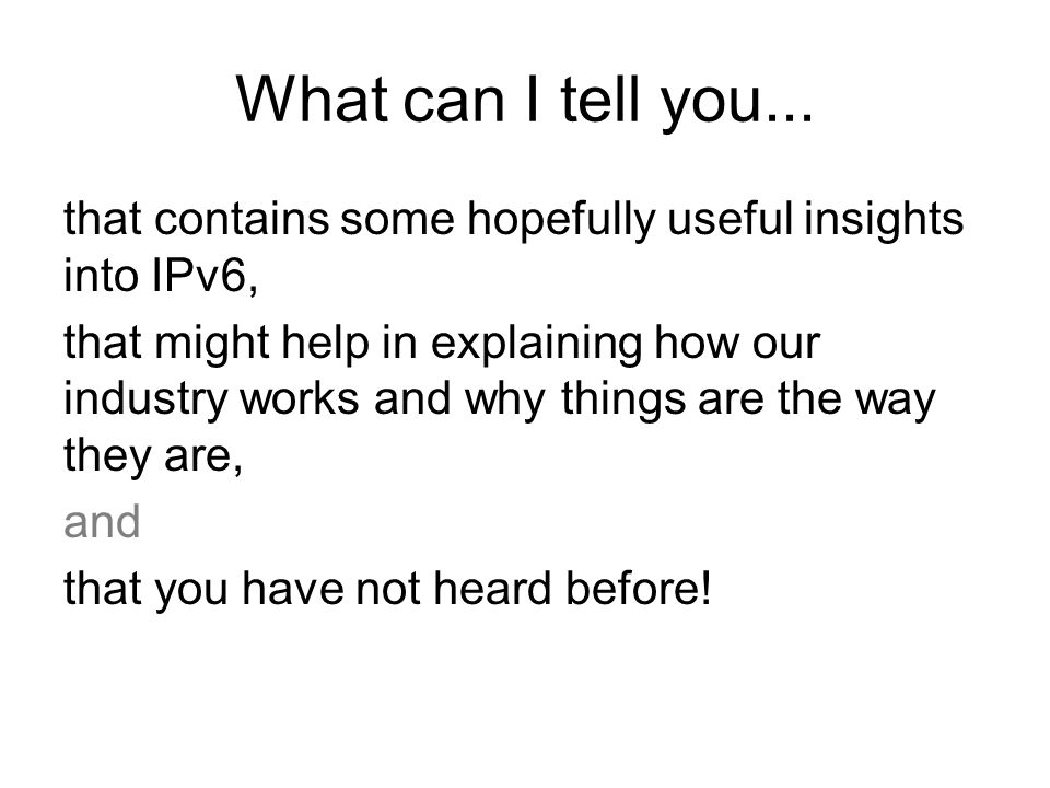 What can I tell you... that contains some hopefully useful insights into IPv6, that might help in explaining how our industry works and why things are