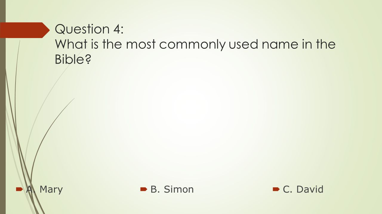 Question 4: What is the most commonly used name in the Bible?  A. Mary  B. Simon  C. David