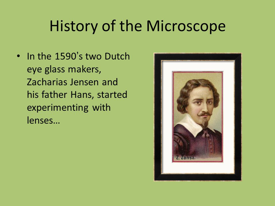 History of the Microscope In the 1590 ' s two Dutch eye glass makers, Zacharias Jensen and his father Hans, started experimenting with lenses…