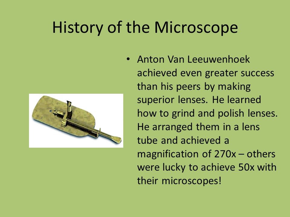 History of the Microscope Anton Van Leeuwenhoek achieved even greater success than his peers by making superior lenses. He learned how to grind and po