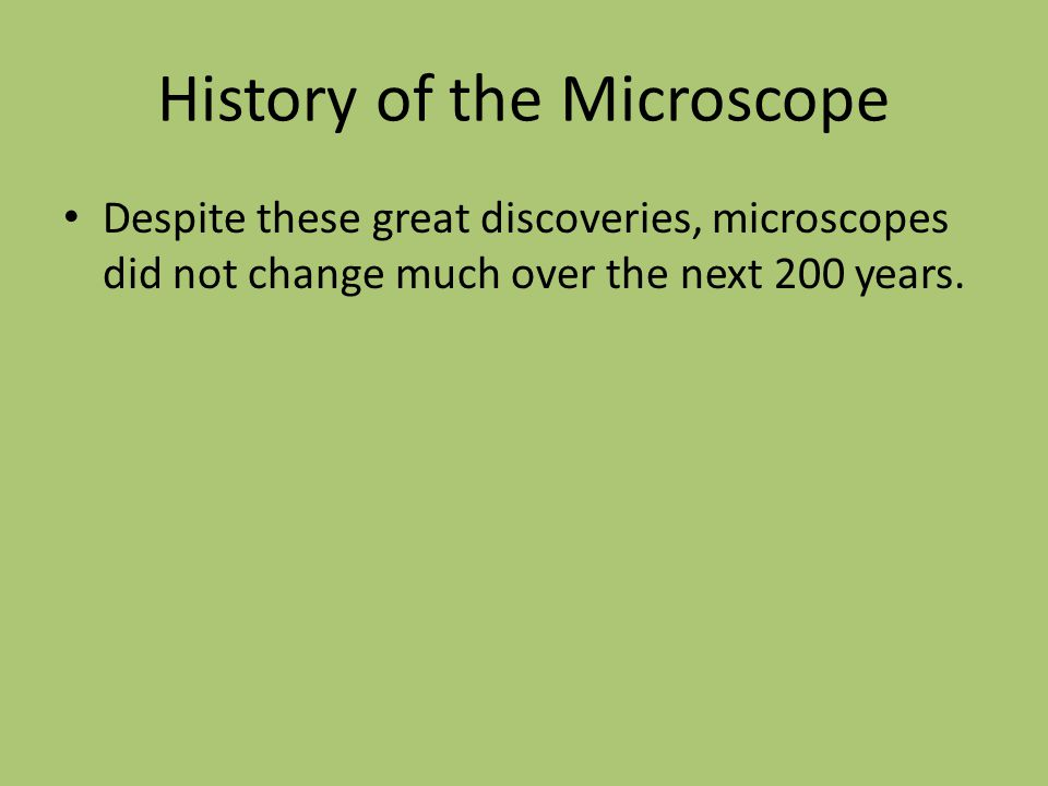 History of the Microscope Despite these great discoveries, microscopes did not change much over the next 200 years.