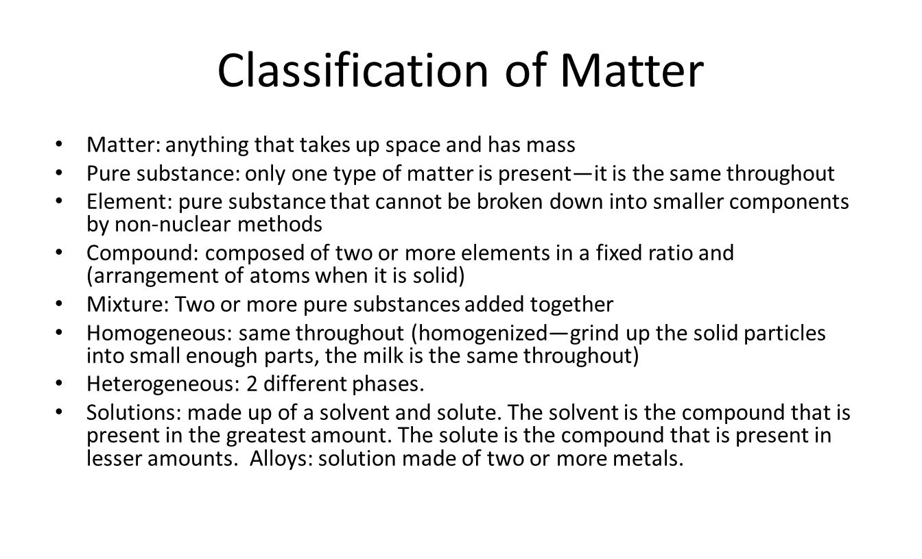 Classification of Matter Matter: anything that takes up space and has mass Pure substance: only one type of matter is present—it is the same throughout Element: pure substance that cannot be broken down into smaller components by non-nuclear methods Compound: composed of two or more elements in a fixed ratio and (arrangement of atoms when it is solid) Mixture: Two or more pure substances added together Homogeneous: same throughout (homogenized—grind up the solid particles into small enough parts, the milk is the same throughout) Heterogeneous: 2 different phases.