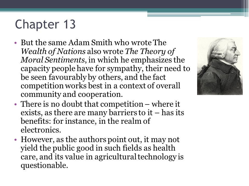Chapter 13 But the same Adam Smith who wrote The Wealth of Nations also wrote The Theory of Moral Sentiments, in which he emphasizes the capacity people have for sympathy, their need to be seen favourably by others, and the fact competition works best in a context of overall community and cooperation.