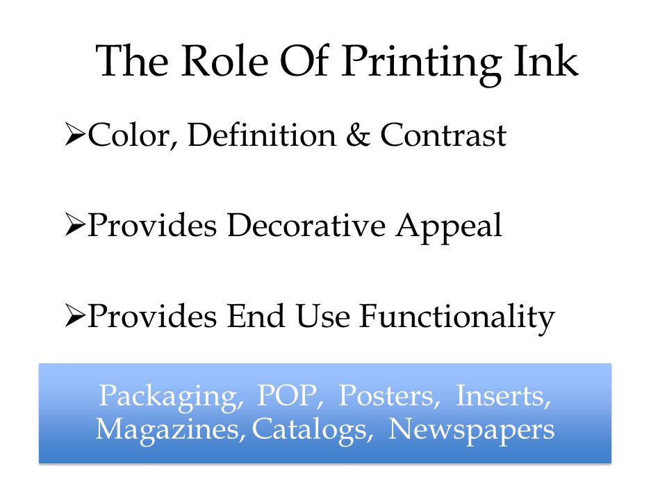 The Role Of Printing Ink  Color, Definition & Contrast  Provides Decorative Appeal  Provides End Use Functionality Packaging, POP, Posters, Inserts, Magazines, Catalogs, Newspapers