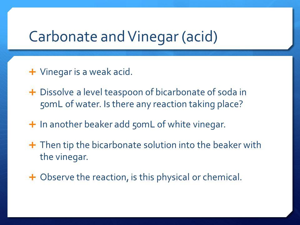 Carbonate and Vinegar (acid)  Vinegar is a weak acid.