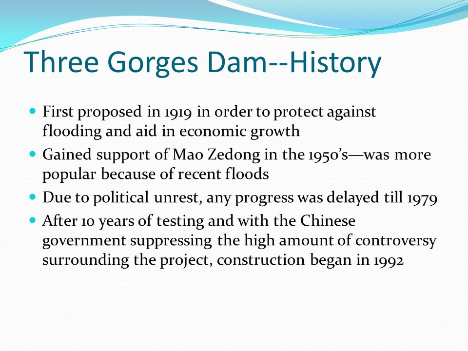 Three Gorges Dam--History First proposed in 1919 in order to protect against flooding and aid in economic growth Gained support of Mao Zedong in the 1950's—was more popular because of recent floods Due to political unrest, any progress was delayed till 1979 After 10 years of testing and with the Chinese government suppressing the high amount of controversy surrounding the project, construction began in 1992