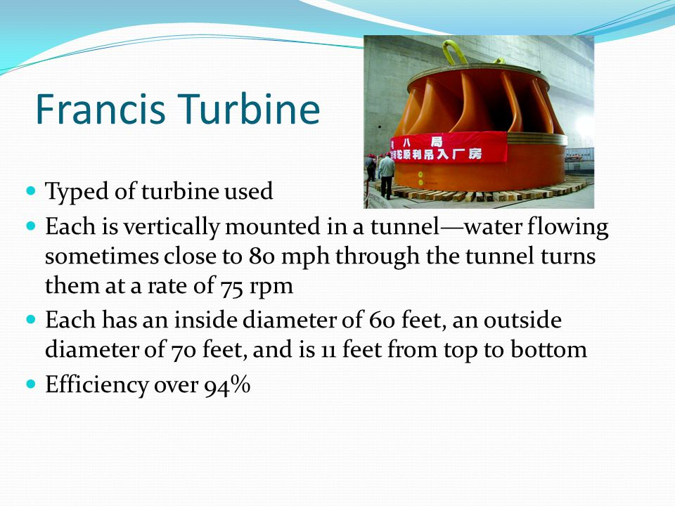 Francis Turbine Typed of turbine used Each is vertically mounted in a tunnel—water flowing sometimes close to 80 mph through the tunnel turns them at a rate of 75 rpm Each has an inside diameter of 60 feet, an outside diameter of 70 feet, and is 11 feet from top to bottom Efficiency over 94%