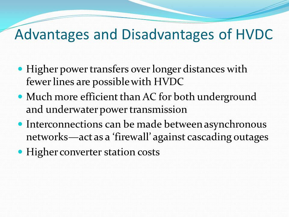Advantages and Disadvantages of HVDC Higher power transfers over longer distances with fewer lines are possible with HVDC Much more efficient than AC for both underground and underwater power transmission Interconnections can be made between asynchronous networks—act as a 'firewall' against cascading outages Higher converter station costs