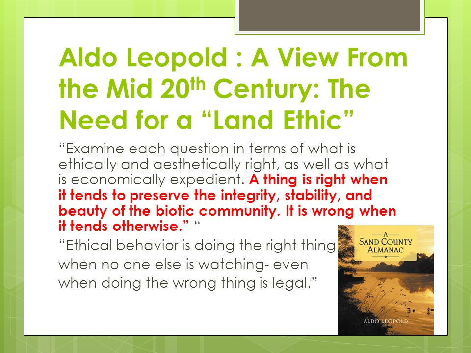 Aldo Leopold : A View From the Mid 20 th Century: The Need for a Land Ethic Examine each question in terms of what is ethically and aesthetically right, as well as what is economically expedient.