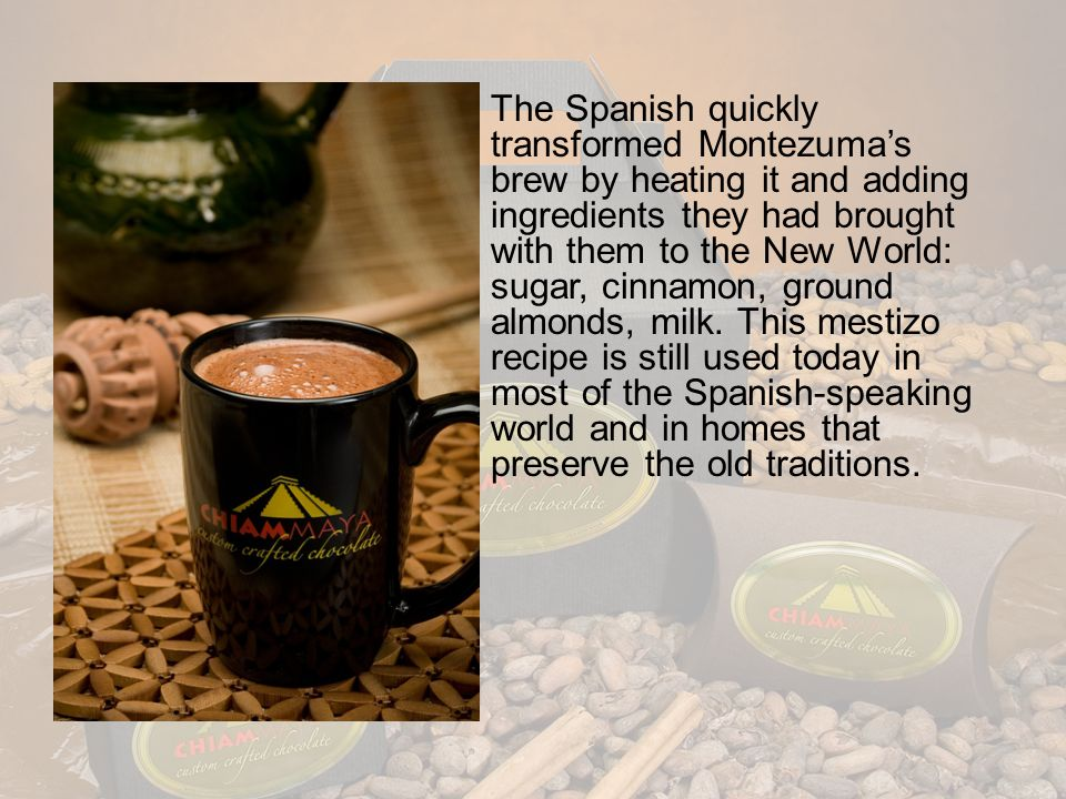 The Spanish quickly transformed Montezuma's brew by heating it and adding ingredients they had brought with them to the New World: sugar, cinnamon, ground almonds, milk.