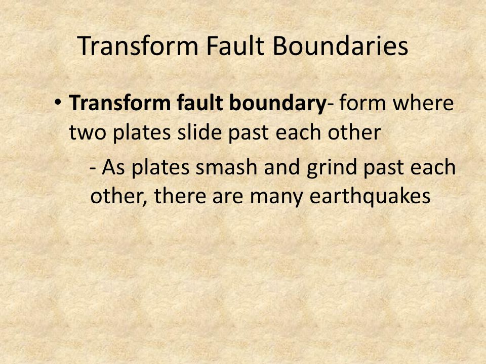 Transform Fault Boundaries Transform fault boundary- form where two plates slide past each other - As plates smash and grind past each other, there are many earthquakes